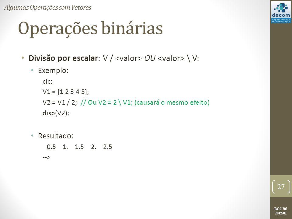 BCC701 2012/01 Operações binárias Divisão por escalar: V / OU \ V: Exemplo: clc; V1 = [1 2 3 4 5]; V2 = V1 / 2; // Ou V2 = 2 \ V1; (causará o mesmo ef