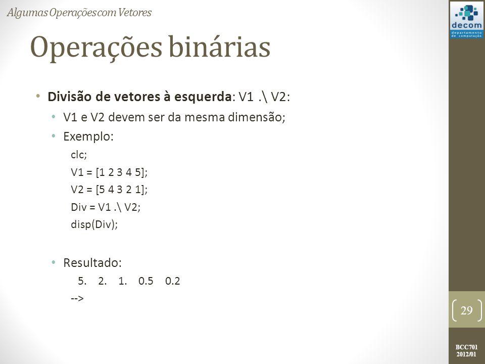 BCC701 2012/01 Operações binárias Divisão de vetores à esquerda: V1.\ V2: V1 e V2 devem ser da mesma dimensão; Exemplo: clc; V1 = [1 2 3 4 5]; V2 = [5
