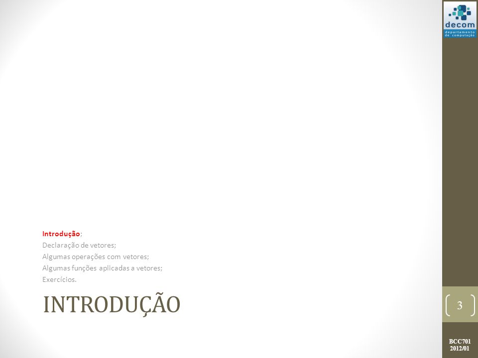 BCC701 2012/01 INTRODUÇÃO Introdução; Declaração de vetores; Algumas operações com vetores; Algumas funções aplicadas a vetores; Exercícios. 3