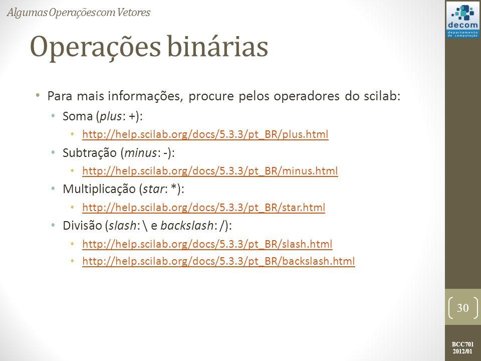 BCC701 2012/01 Operações binárias Para mais informações, procure pelos operadores do scilab: Soma (plus: +): http://help.scilab.org/docs/5.3.3/pt_BR/p