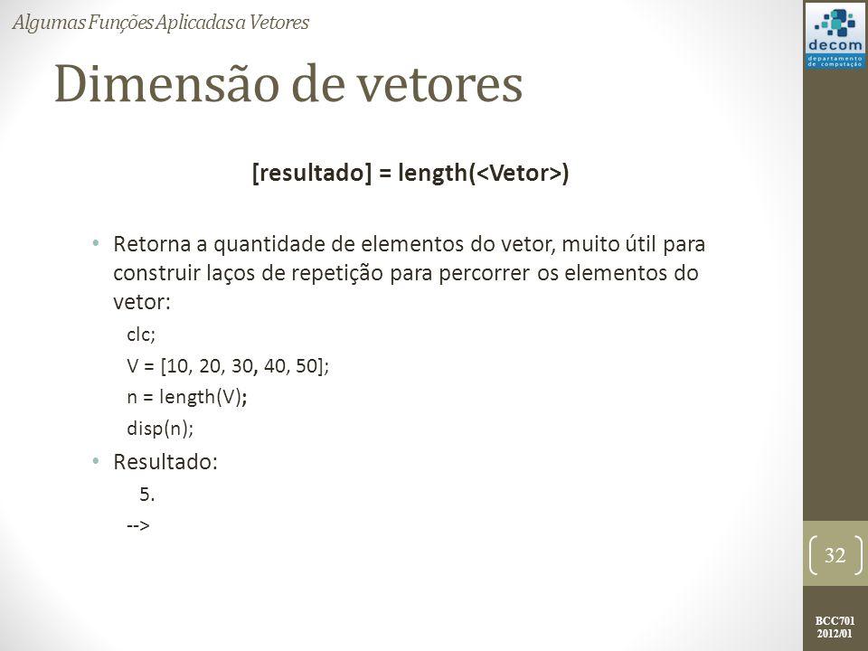 BCC701 2012/01 Dimensão de vetores [resultado] = length( ) Retorna a quantidade de elementos do vetor, muito útil para construir laços de repetição pa
