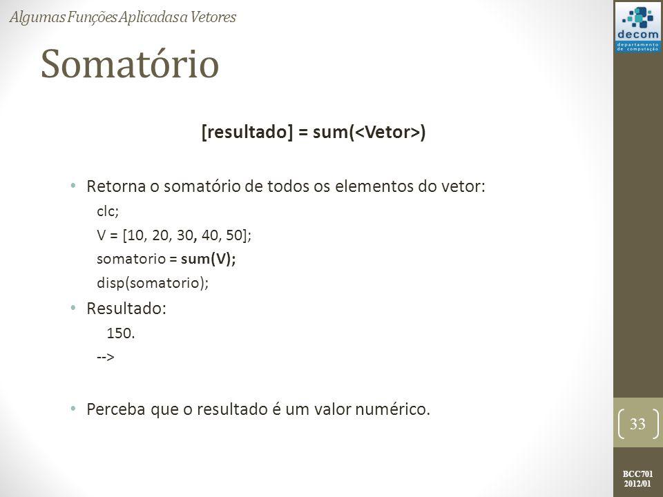 BCC701 2012/01 Somatório [resultado] = sum( ) Retorna o somatório de todos os elementos do vetor: clc; V = [10, 20, 30, 40, 50]; somatorio = sum(V); d
