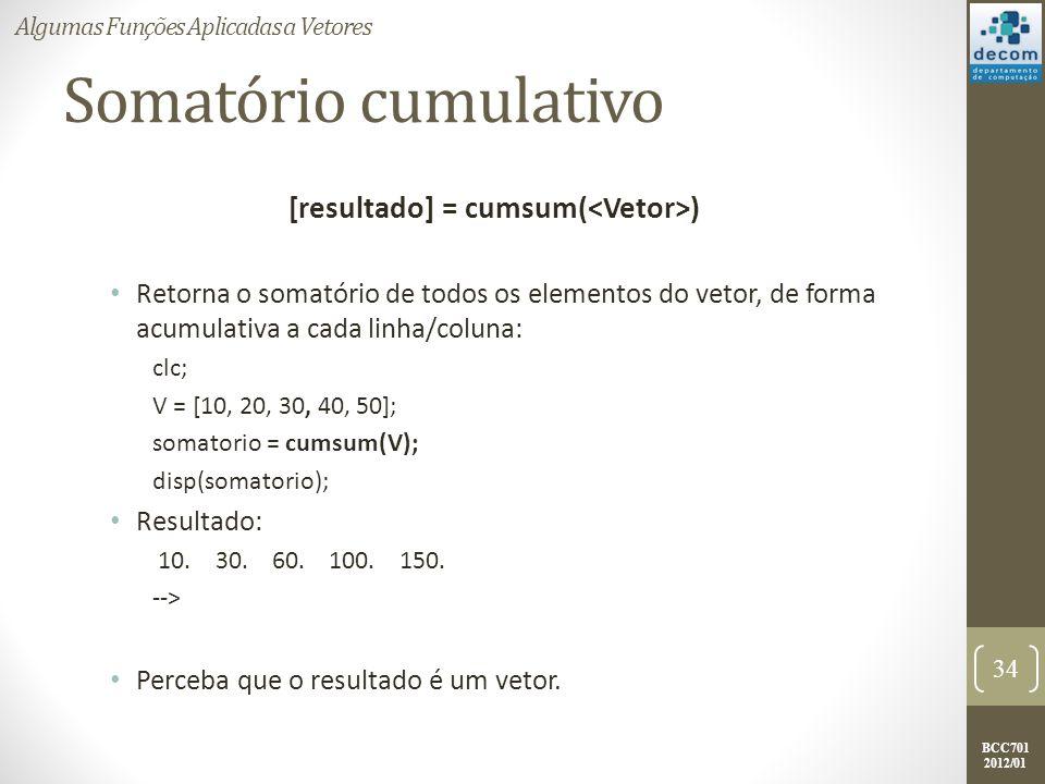 BCC701 2012/01 Somatório cumulativo [resultado] = cumsum( ) Retorna o somatório de todos os elementos do vetor, de forma acumulativa a cada linha/colu