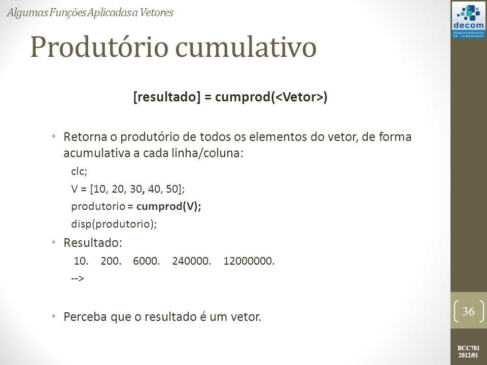 BCC701 2012/01 Produtório cumulativo [resultado] = cumprod( ) Retorna o produtório de todos os elementos do vetor, de forma acumulativa a cada linha/c