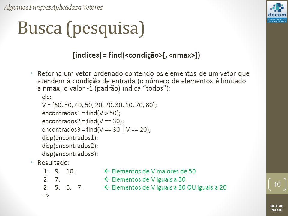 BCC701 2012/01 Busca (pesquisa) [indices] = find( [, ]) Retorna um vetor ordenado contendo os elementos de um vetor que atendem à condição de entrada