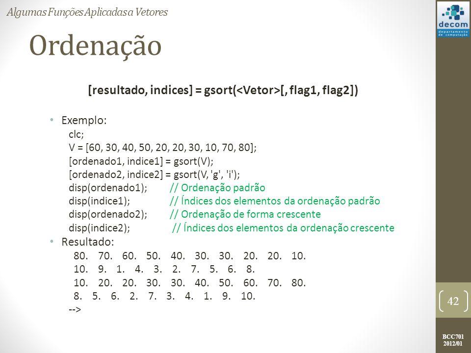 BCC701 2012/01 Ordenação [resultado, indices] = gsort( [, flag1, flag2]) Exemplo: clc; V = [60, 30, 40, 50, 20, 20, 30, 10, 70, 80]; [ordenado1, indic