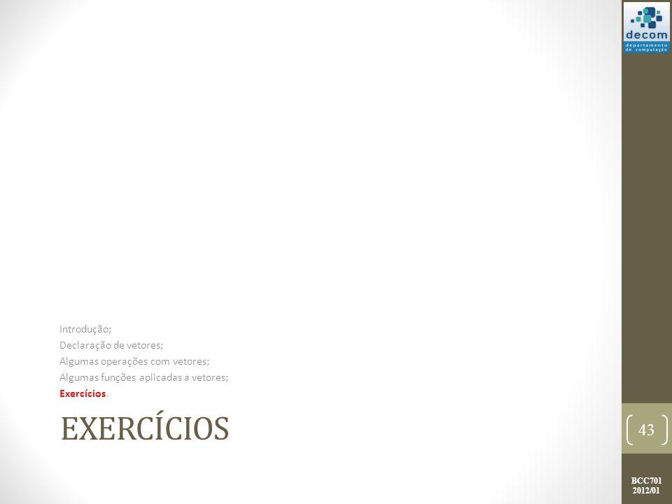 BCC701 2012/01 EXERCÍCIOS Introdução; Declaração de vetores; Algumas operações com vetores; Algumas funções aplicadas a vetores; Exercícios. 43