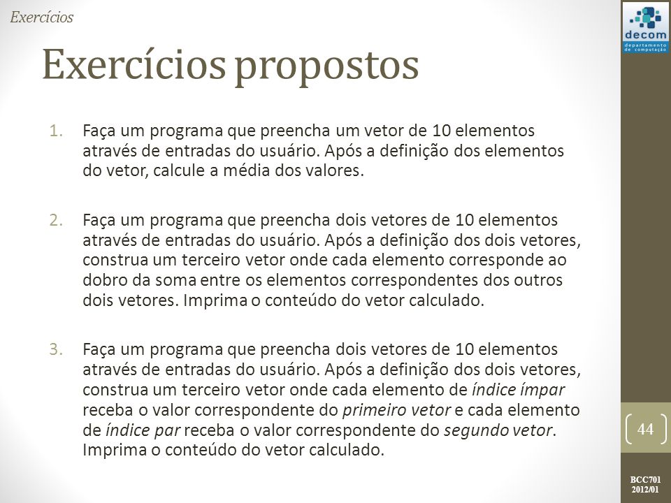 BCC701 2012/01 Exercícios propostos 1.Faça um programa que preencha um vetor de 10 elementos através de entradas do usuário. Após a definição dos elem