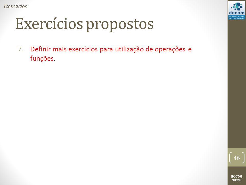 BCC701 2012/01 Exercícios propostos 7.Definir mais exercícios para utilização de operações e funções. 46 Exercícios