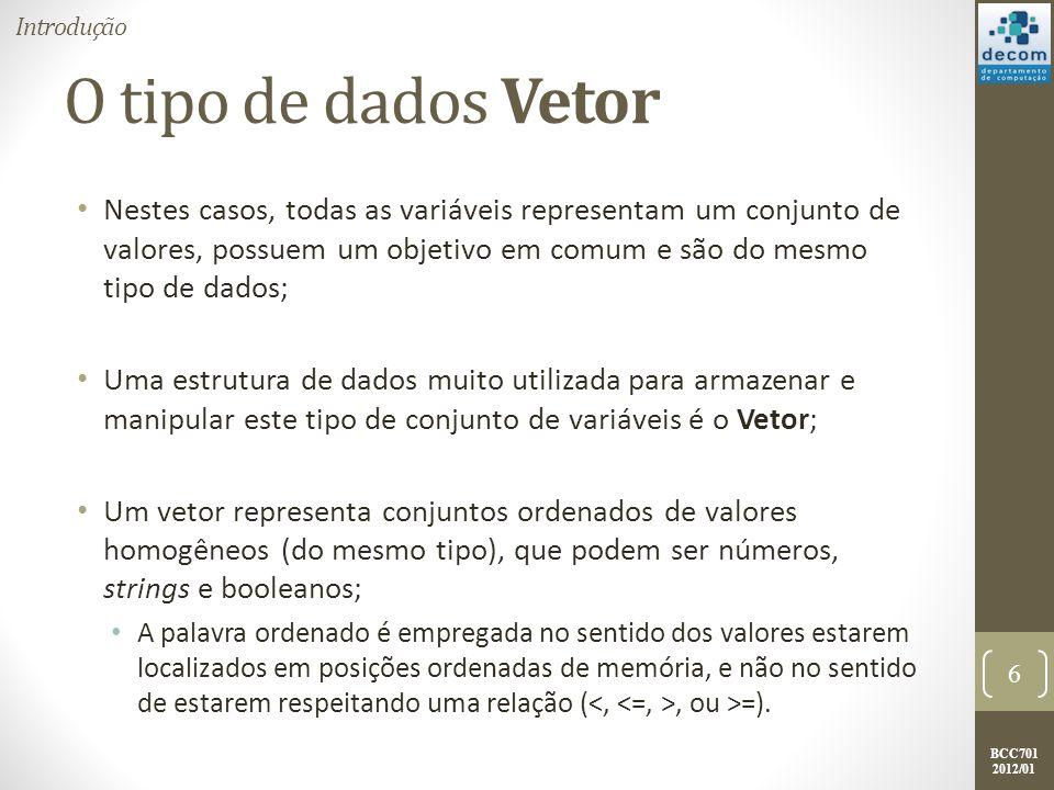 BCC701 2012/01 O tipo de dados Vetor Nestes casos, todas as variáveis representam um conjunto de valores, possuem um objetivo em comum e são do mesmo