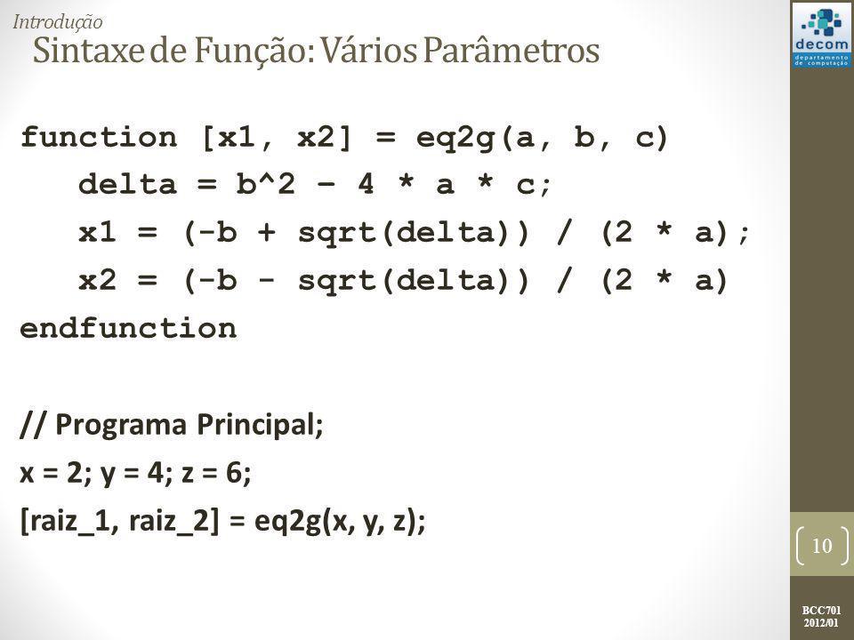 BCC701 2012/01 Sintaxe de Função: Vários Parâmetros function [x1, x2] = eq2g(a, b, c) delta = b^2 – 4 * a * c; x1 = (-b + sqrt(delta)) / (2 * a); x2 = (-b - sqrt(delta)) / (2 * a) endfunction // Programa Principal; x = 2; y = 4; z = 6; [raiz_1, raiz_2] = eq2g(x, y, z); 10 Introdução