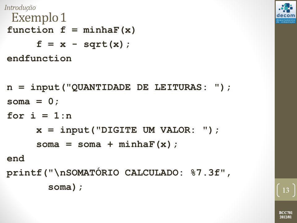 BCC701 2012/01 Exemplo 1 function f = minhaF(x) f = x - sqrt(x); endfunction n = input( QUANTIDADE DE LEITURAS: ); soma = 0; for i = 1:n x = input( DIGITE UM VALOR: ); soma = soma + minhaF(x); end printf( \nSOMATÓRIO CALCULADO: %7.3f , soma); 13 Introdução