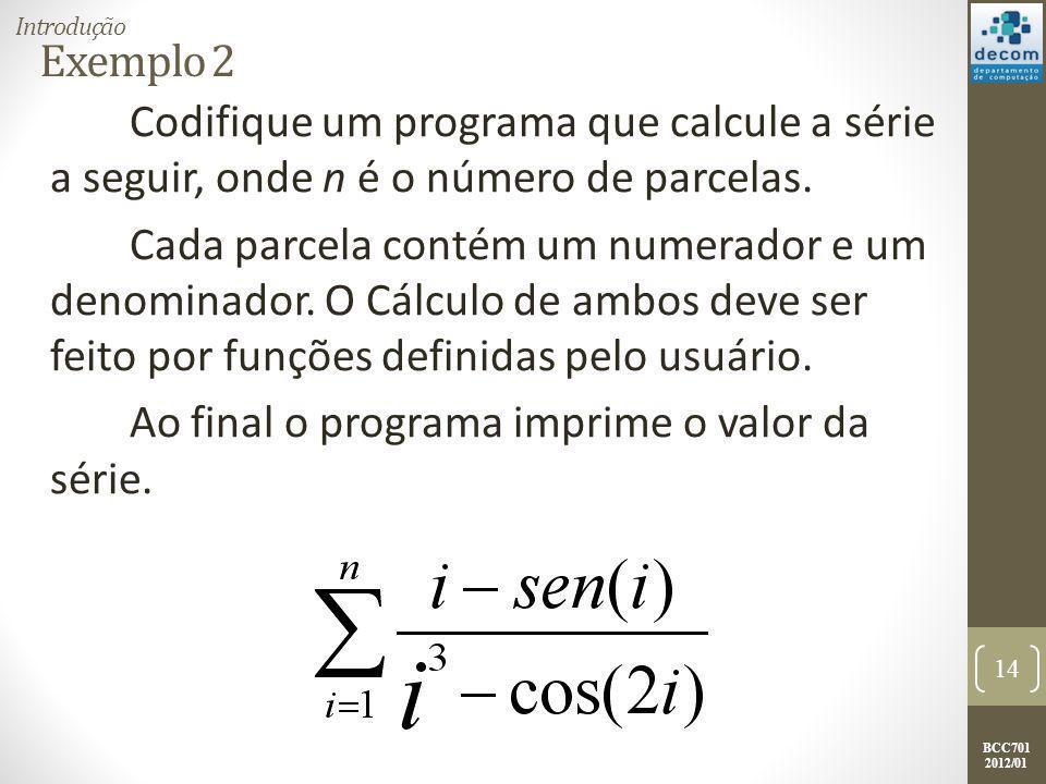 BCC701 2012/01 Exemplo 2 Codifique um programa que calcule a série a seguir, onde n é o número de parcelas. Cada parcela contém um numerador e um deno