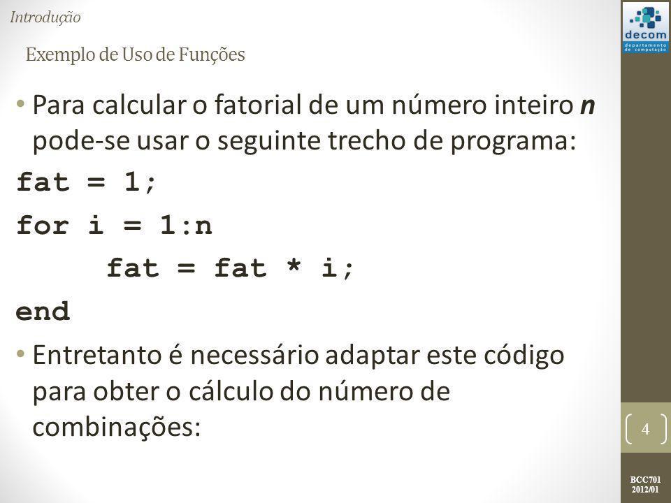 BCC701 2012/01 Exemplo de Uso de Funções n = input(n=); k = input(k=); fat_n = 1; for i = 2:n fat_n = fat_n * i end fat_n-k = 1; for i = 2:(n – k) fat_n-k = fat_n-k * i end fat_k = 1; for i = 2:k fat_k = fat_k * i end nComb = fat_n / (fat_n-k * fat_k); 5 Introdução