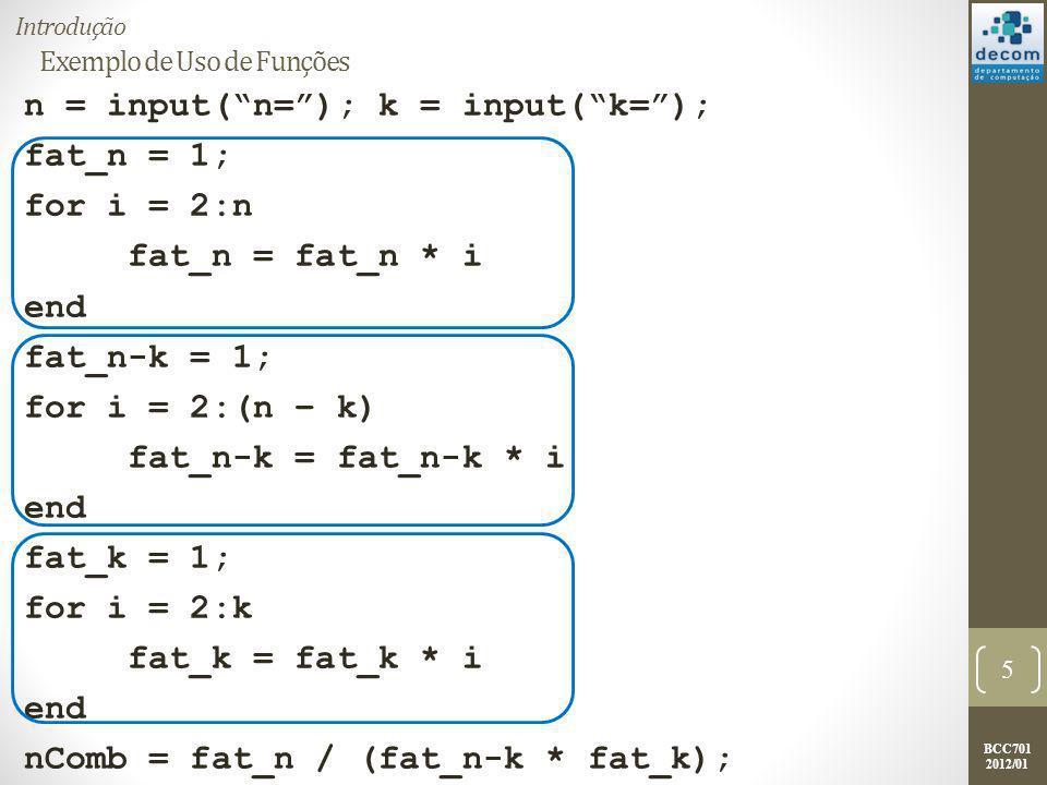 BCC701 2012/01 Exemplo de Uso de Funções Agora o programa anterior será dividido em duas partes: o programa principal e a função; O programa principal será codificado da seguinte forma: n = input(n=); k = input(k=); nComb = fatorial(n) /...