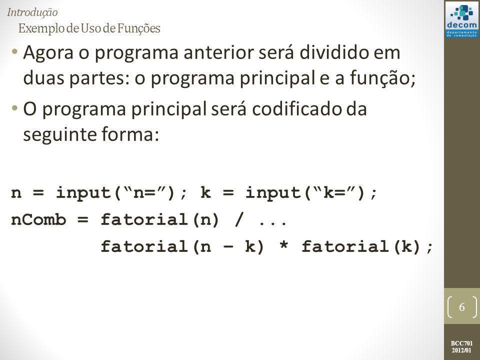 BCC701 2012/01 Exemplo de Uso de Funções Agora o programa anterior será dividido em duas partes: o programa principal e a função; O programa principal
