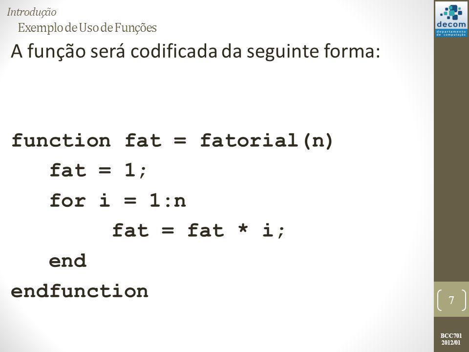 BCC701 2012/01 Exemplo de Uso de Funções A função será codificada da seguinte forma: function fat = fatorial(n) fat = 1; for i = 1:n fat = fat * i; end endfunction 7 Introdução