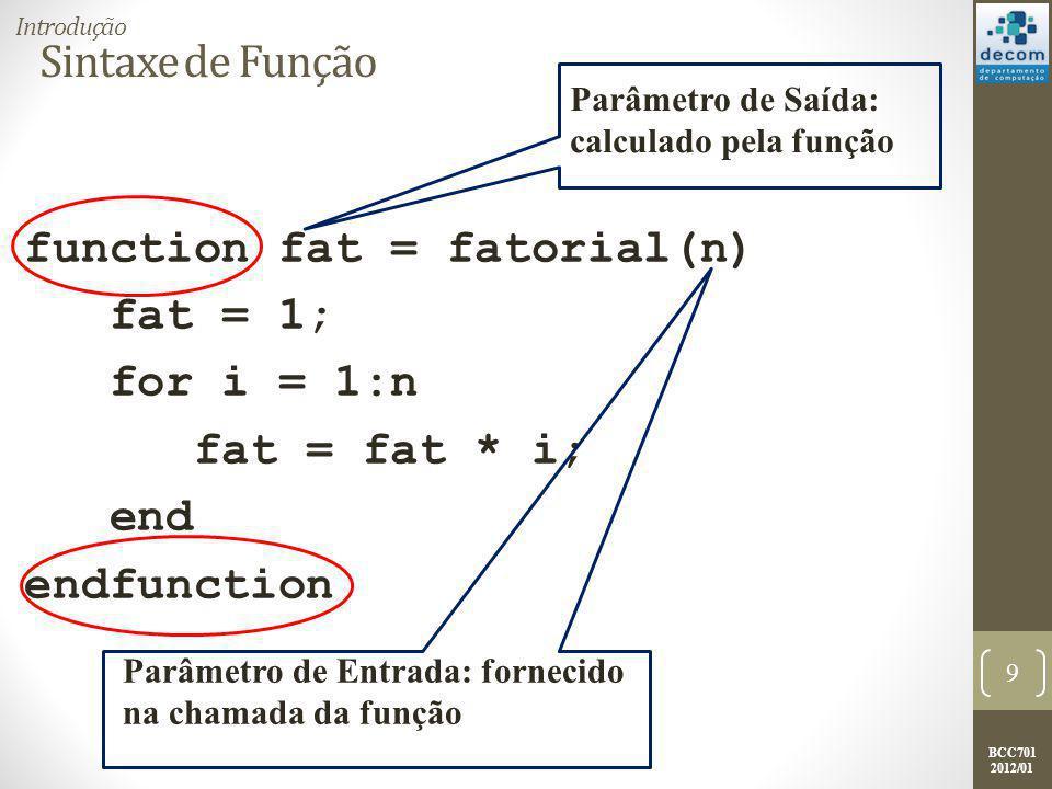 BCC701 2012/01 Sintaxe de Função function fat = fatorial(n) fat = 1; for i = 1:n fat = fat * i; end endfunction 9 Introdução Parâmetro de Saída: calculado pela função Parâmetro de Entrada: fornecido na chamada da função