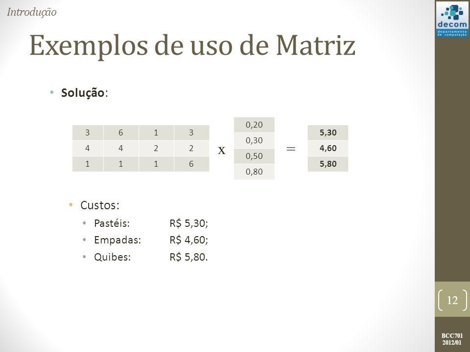 BCC701 2012/01 Exemplos de uso de Matriz Solução: Custos: Pastéis: R$ 5,30; Empadas: R$ 4,60; Quibes: R$ 5,80. 12 Introdução 3613 4422 1116 0,20 0,30