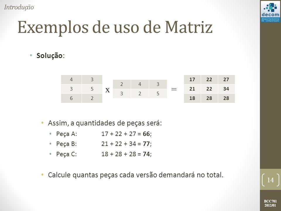 BCC701 2012/01 Exemplos de uso de Matriz Solução: Assim, a quantidades de peças será: Peça A:17 + 22 + 27 = 66; Peça B:21 + 22 + 34 = 77; Peça C:18 +