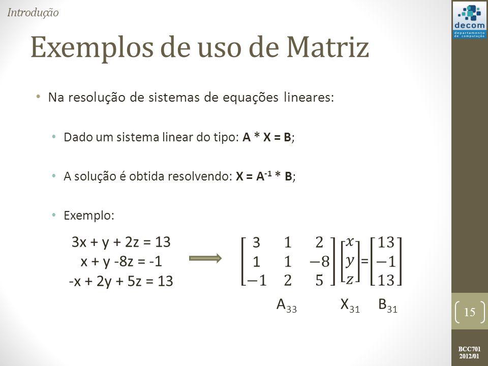 BCC701 2012/01 Exemplos de uso de Matriz Na resolução de sistemas de equações lineares: Dado um sistema linear do tipo: A * X = B; A solução é obtida