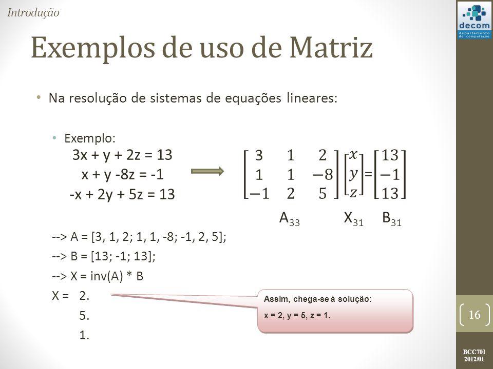 BCC701 2012/01 Exemplos de uso de Matriz Na resolução de sistemas de equações lineares: Exemplo: --> A = [3, 1, 2; 1, 1, -8; -1, 2, 5]; --> B = [13; -