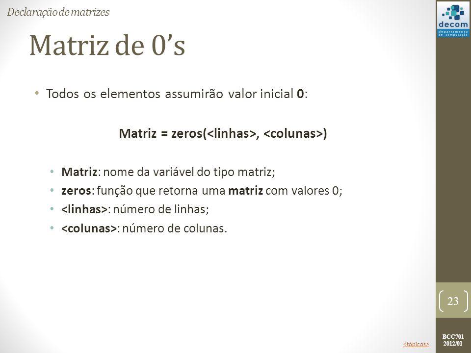 BCC701 2012/01 Matriz de 0s Todos os elementos assumirão valor inicial 0: Matriz = zeros(, ) Matriz: nome da variável do tipo matriz; zeros: função qu
