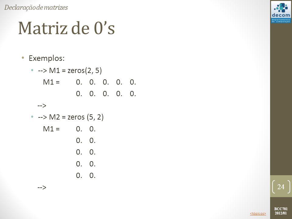 BCC701 2012/01 Matriz de 0s Exemplos: --> M1 = zeros(2, 5) M1 =0. 0. 0. 0. 0. 0. 0. 0. 0. 0. --> --> M2 = zeros (5, 2) M1 =0. 0. 0. --> 24 Declaração
