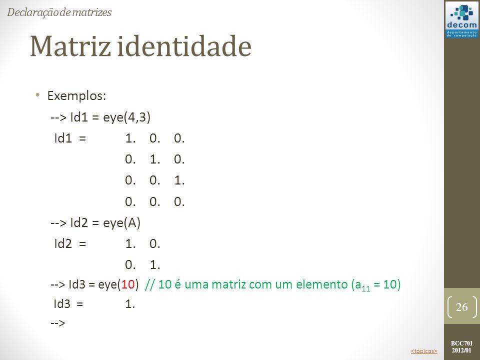 BCC701 2012/01 Matriz identidade Exemplos: --> Id1 = eye(4,3) Id1 =1. 0. 0. 0. 1. 0. 0. 0. 1. 0. 0. 0. --> Id2 = eye(A) Id2 = 1. 0. 0. 1. --> Id3 = ey