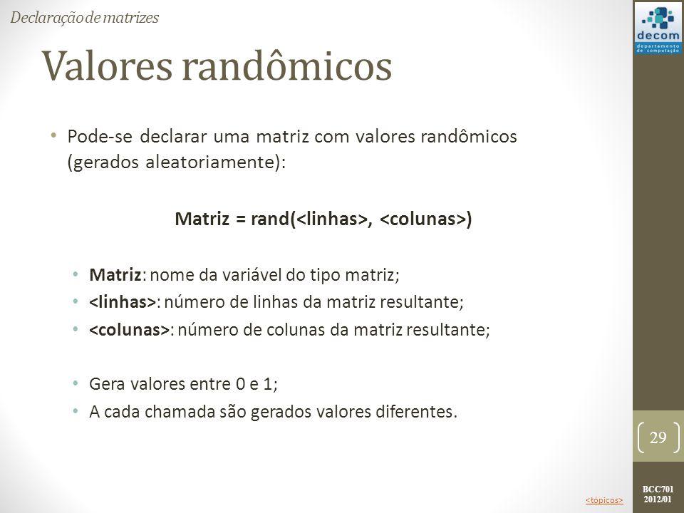 BCC701 2012/01 Valores randômicos Pode-se declarar uma matriz com valores randômicos (gerados aleatoriamente): Matriz = rand(, ) Matriz: nome da variá