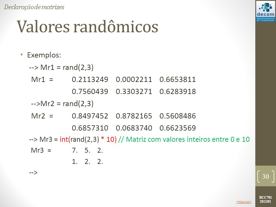 BCC701 2012/01 Valores randômicos Exemplos: --> Mr1 = rand(2,3) Mr1 =0.2113249 0.0002211 0.6653811 0.7560439 0.3303271 0.6283918 -->Mr2 = rand(2,3) Mr