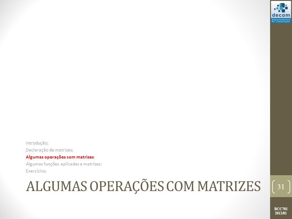 BCC701 2012/01 ALGUMAS OPERAÇÕES COM MATRIZES Introdução; Declaração de matrizes; Algumas operações com matrizes; Algumas funções aplicadas a matrizes