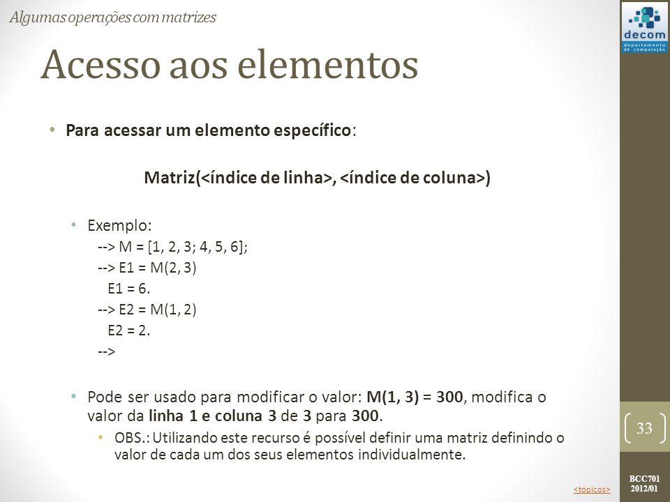 BCC701 2012/01 Acesso aos elementos Para acessar um elemento específico: Matriz(, ) Exemplo: --> M = [1, 2, 3; 4, 5, 6]; --> E1 = M(2, 3) E1 = 6. -->