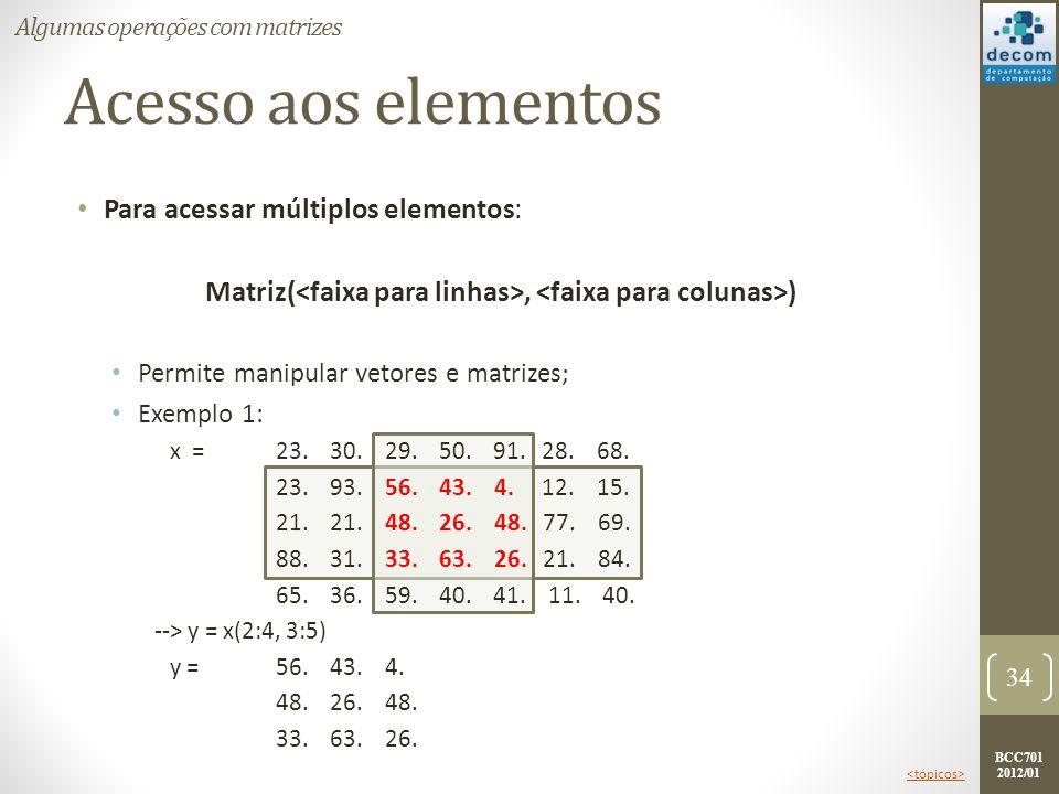 BCC701 2012/01 Acesso aos elementos Para acessar múltiplos elementos: Matriz(, ) Permite manipular vetores e matrizes; Exemplo 1: x =23. 30. 29. 50. 9