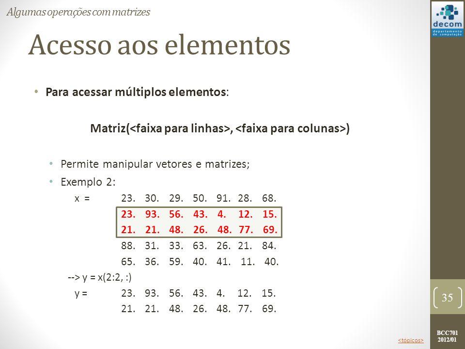 BCC701 2012/01 Acesso aos elementos Para acessar múltiplos elementos: Matriz(, ) Permite manipular vetores e matrizes; Exemplo 2: x =23. 30. 29. 50. 9