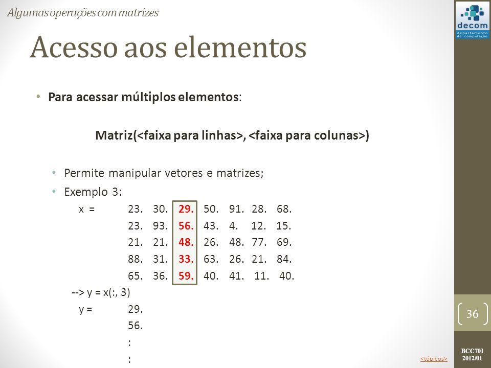 BCC701 2012/01 Acesso aos elementos Para acessar múltiplos elementos: Matriz(, ) Permite manipular vetores e matrizes; Exemplo 3: x =23. 30. 29. 50. 9