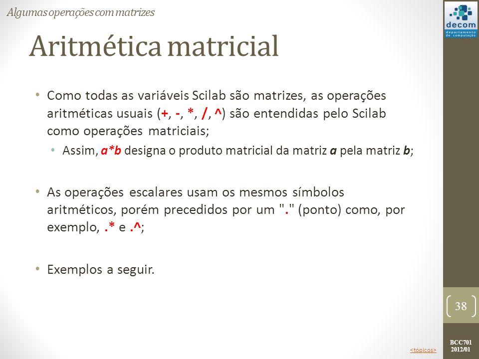 BCC701 2012/01 Aritmética matricial Como todas as variáveis Scilab são matrizes, as operações aritméticas usuais (+, -, *, /, ^) são entendidas pelo S
