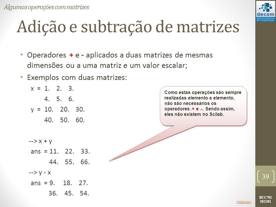 BCC701 2012/01 Adição e subtração de matrizes Operadores + e - aplicados a duas matrizes de mesmas dimensões ou a uma matriz e um valor escalar; Exemp