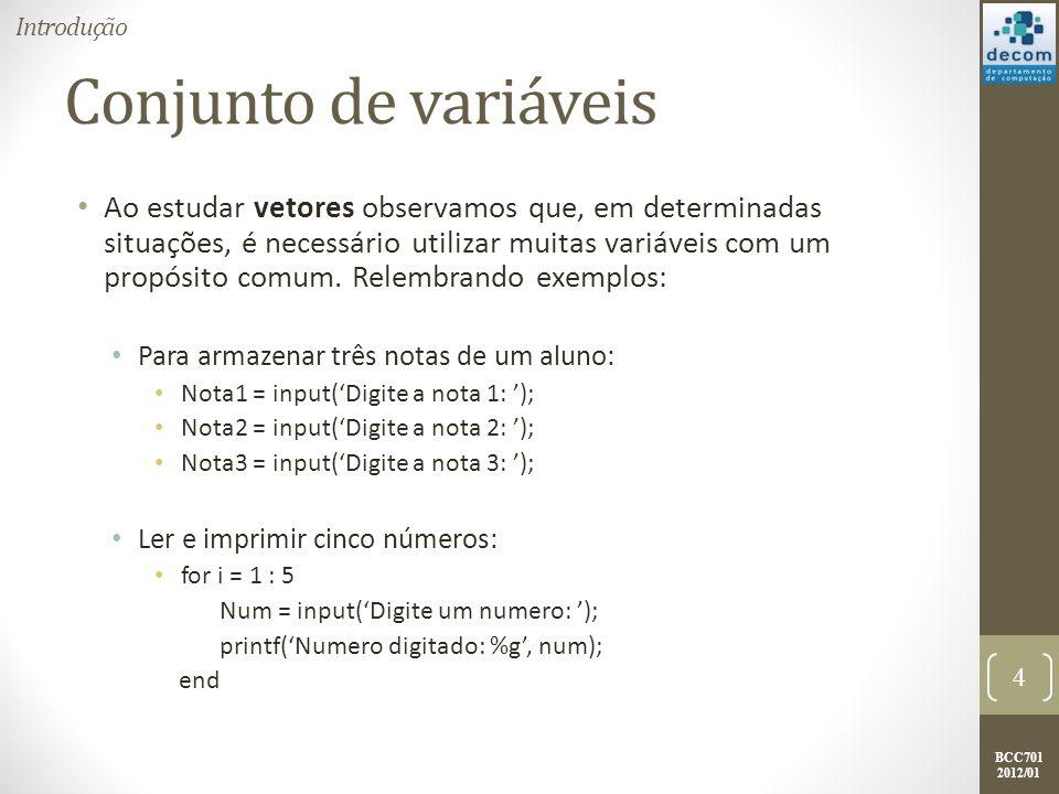 BCC701 2012/01 Relembrando Vetor Nestes casos, todas as variáveis representam um conjunto de valores, possuem um objetivo em comum e são do mesmo tipo de dados; Um vetor representa conjuntos ordenados de valores homogêneos (do mesmo tipo), que podem ser números, strings e booleanos; A palavra ordenado é empregada no sentido dos valores estarem localizados em posições ordenadas de memória, e não no sentido de estarem respeitando uma relação (, ou >=).