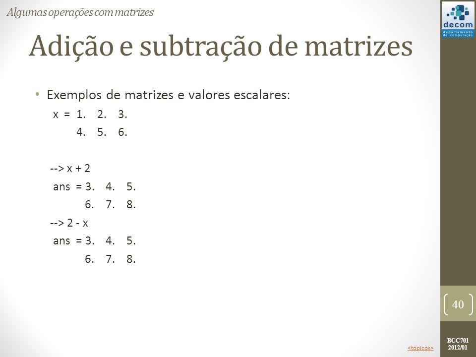 BCC701 2012/01 Adição e subtração de matrizes Exemplos de matrizes e valores escalares: x =1. 2. 3. 4. 5. 6. --> x + 2 ans = 3. 4. 5. 6. 7. 8. --> 2 -