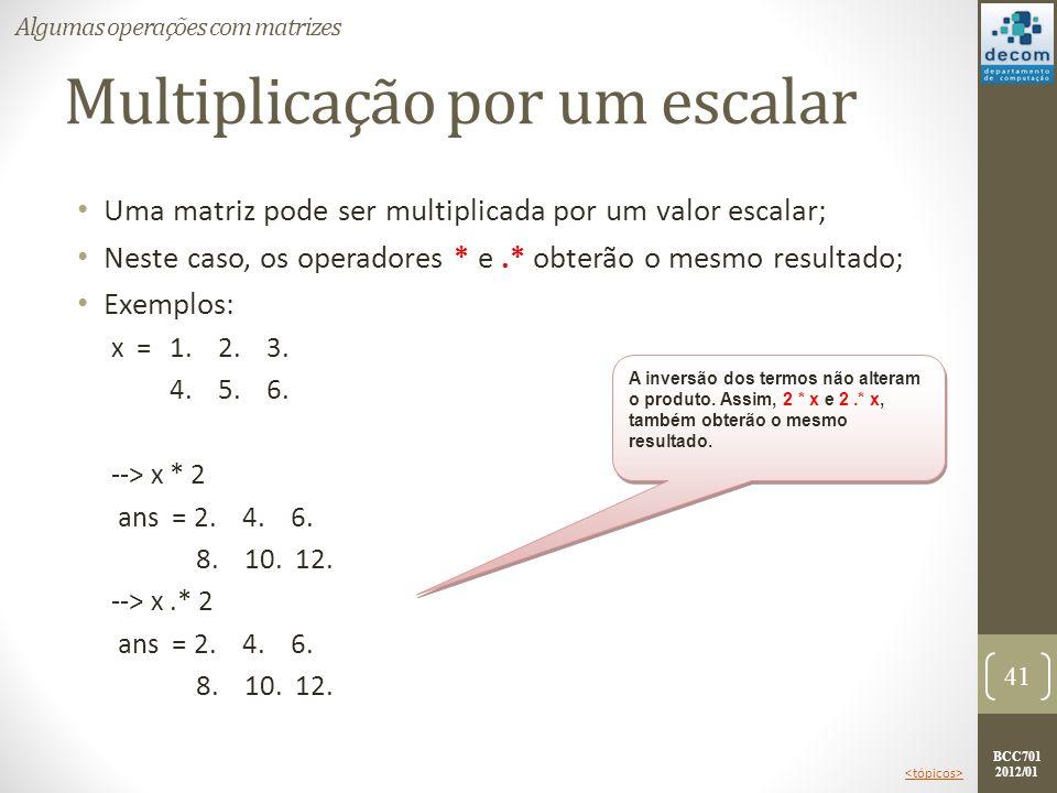 BCC701 2012/01 Multiplicação por um escalar Uma matriz pode ser multiplicada por um valor escalar; Neste caso, os operadores * e.* obterão o mesmo res