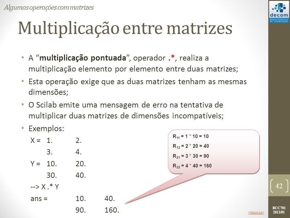 BCC701 2012/01 Multiplicação entre matrizes A multiplicação pontuada, operador.*, realiza a multiplicação elemento por elemento entre duas matrizes; E