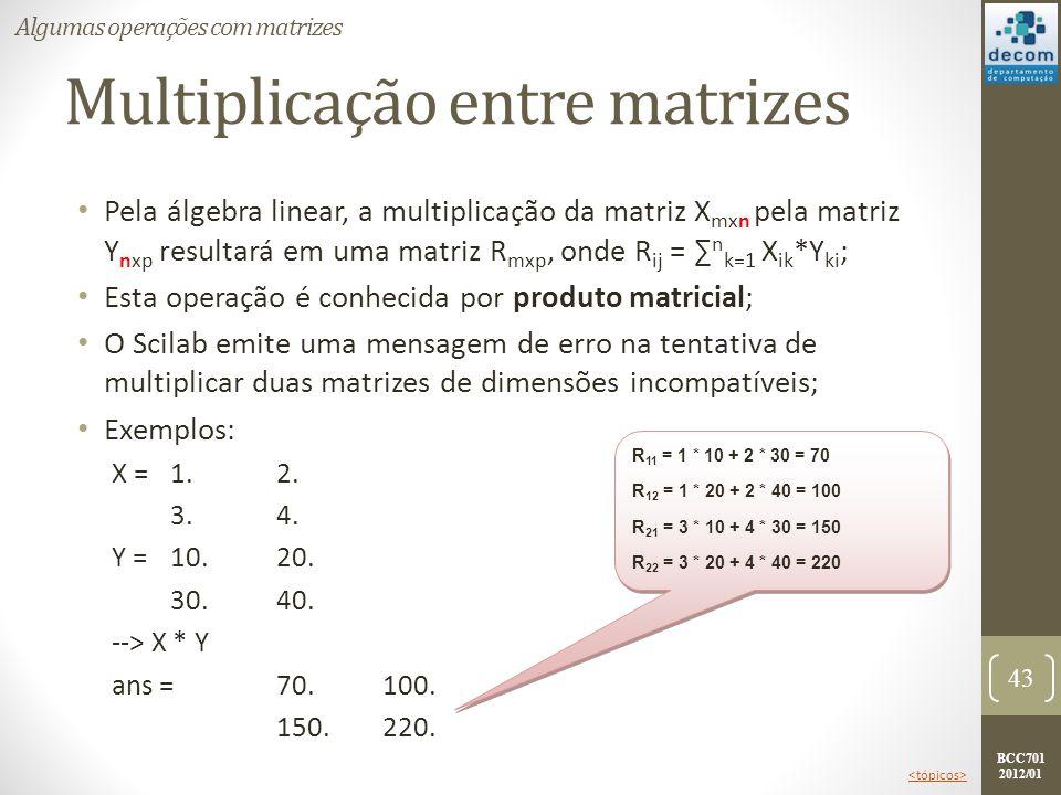 BCC701 2012/01 Multiplicação entre matrizes Pela álgebra linear, a multiplicação da matriz X mxn pela matriz Y nxp resultará em uma matriz R mxp, onde