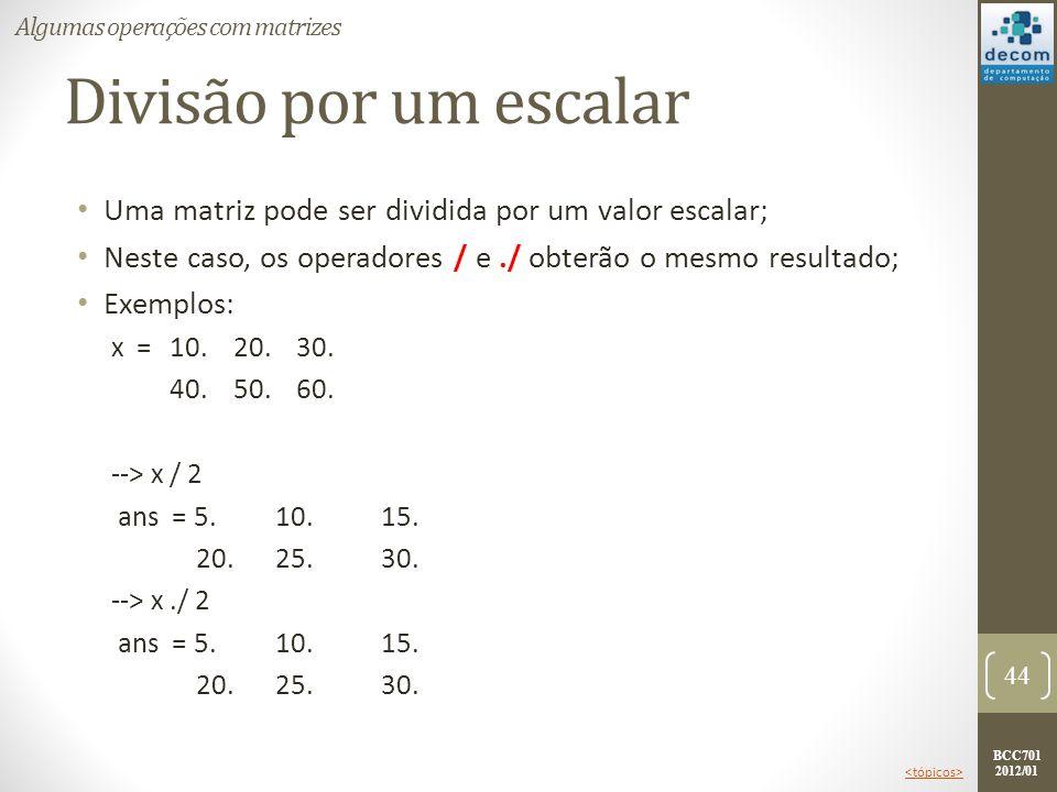 BCC701 2012/01 Divisão por um escalar Uma matriz pode ser dividida por um valor escalar; Neste caso, os operadores / e./ obterão o mesmo resultado; Ex