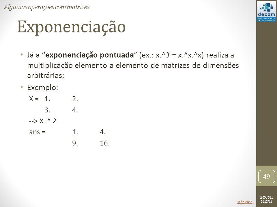 BCC701 2012/01 Exponenciação Já a exponenciação pontuada (ex.: x.^3 = x.^x.^x) realiza a multiplicação elemento a elemento de matrizes de dimensões ar