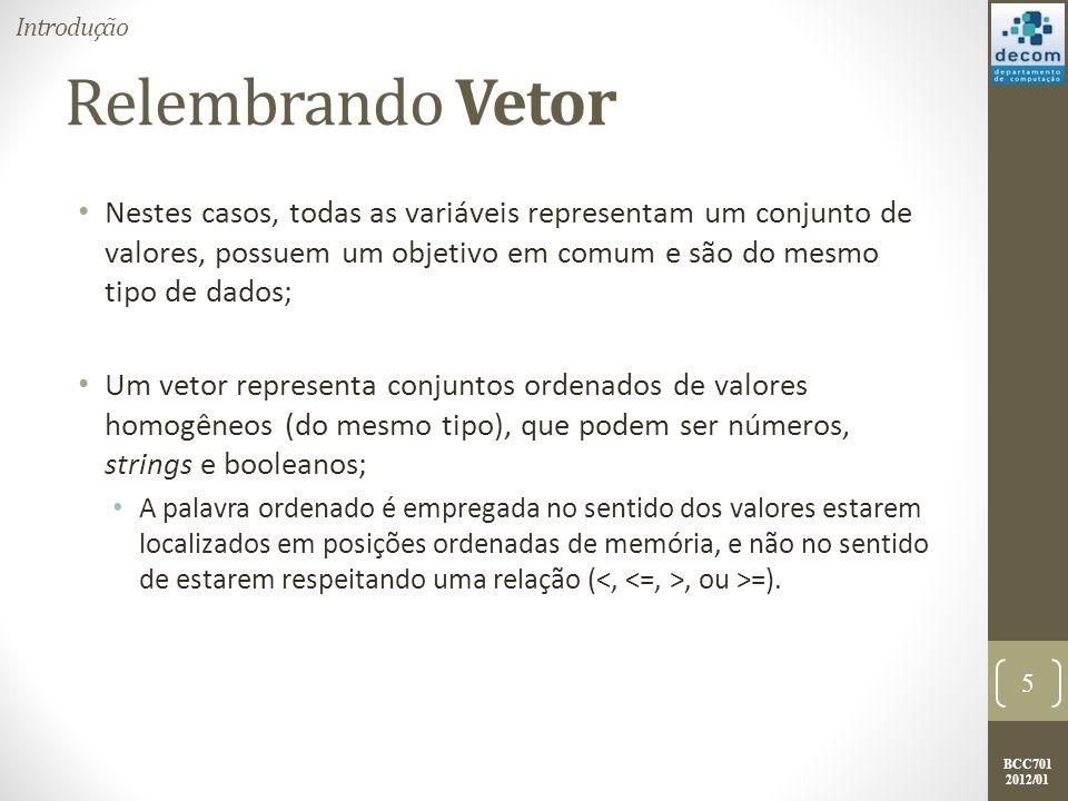BCC701 2012/01 Relembrando Vetor Os itens contidos em um vetor são chamados de elementos; A posição do elemento no vetor é chamado de índice ou subscrito, e é usado para individualizar um elemento do vetor; O vetor nota = [8.1 5.2 9.2 7.2 6.5 5.2 8.5 9.5 6.5 10.0], pode ser representado na memória como uma sequência de variáveis distintas, com o mesmo nome, mas diferenciadas pelo índice: 6 Introdução