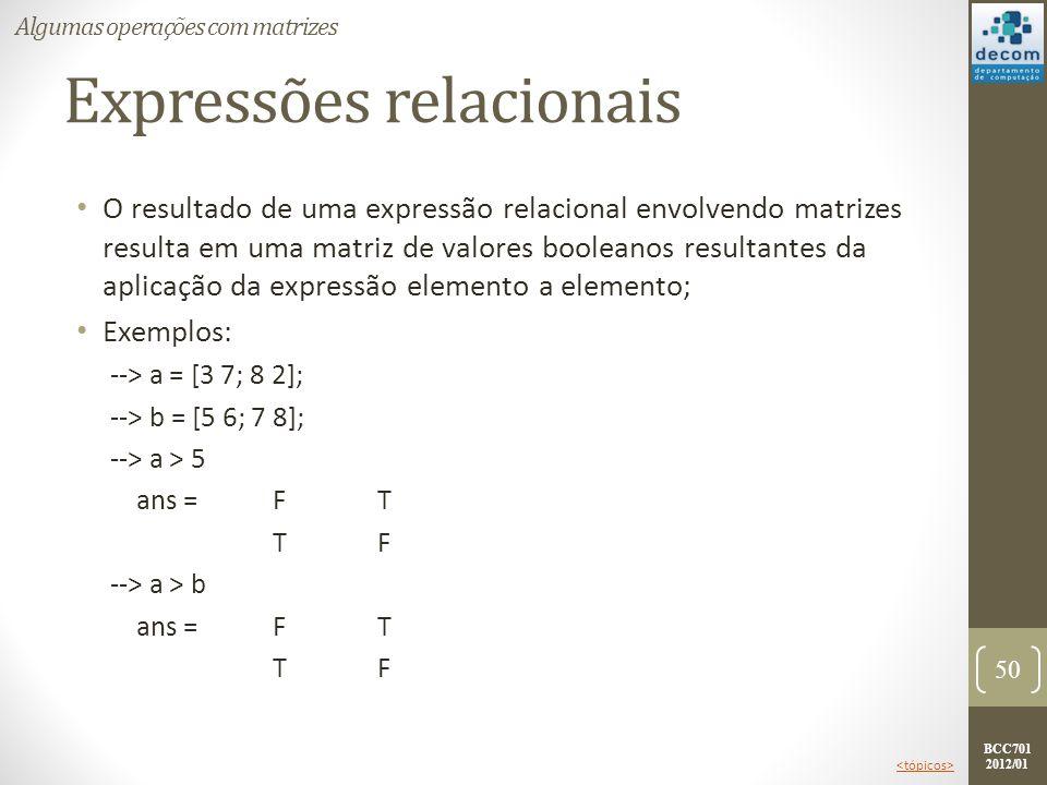 BCC701 2012/01 Expressões relacionais O resultado de uma expressão relacional envolvendo matrizes resulta em uma matriz de valores booleanos resultant