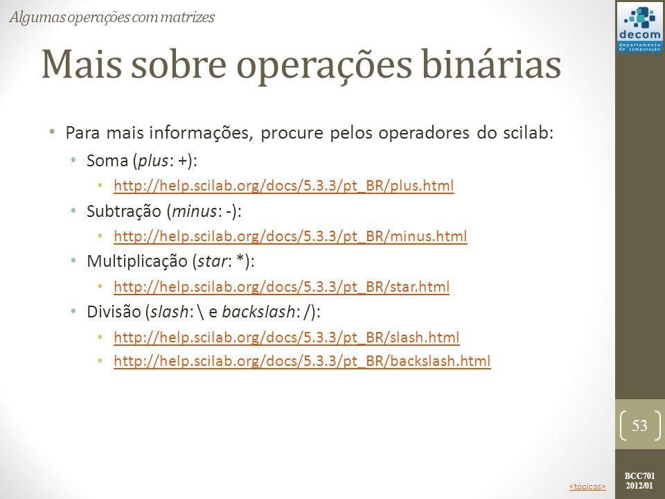 BCC701 2012/01 Mais sobre operações binárias Para mais informações, procure pelos operadores do scilab: Soma (plus: +): http://help.scilab.org/docs/5.