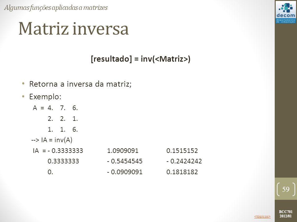 BCC701 2012/01 Matriz inversa [resultado] = inv( ) Retorna a inversa da matriz; Exemplo: A =4. 7. 6. 2. 2. 1. 1. 1. 6. --> IA = inv(A) IA =- 0.3333333