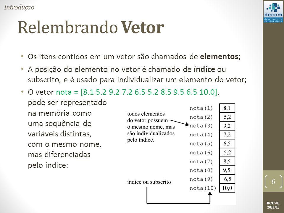 BCC701 2012/01 O tipo de dados Matriz Agora imagine a seguinte situação: Desejo armazenar 3 notas para 5 alunos; Para isto eu preciso de 3 vetores ou de 5 vetores.